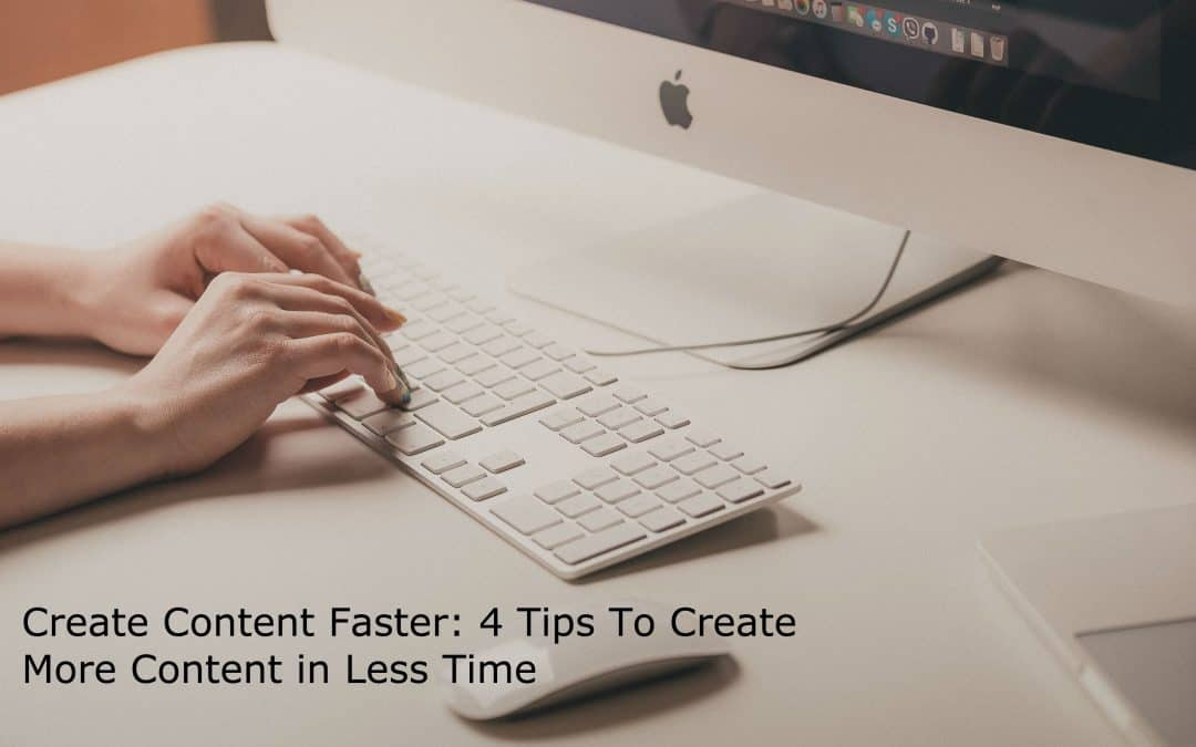 Create Content Faster: 4 Tips To Create More Content in Less Time