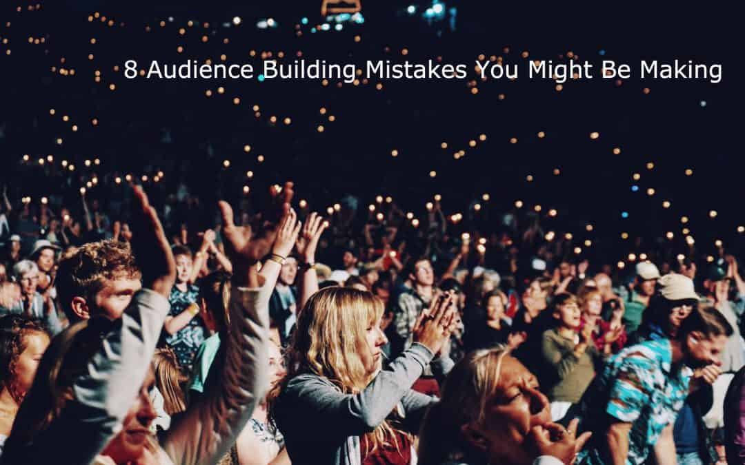 8 Audience Building Mistakes You Might Be Making