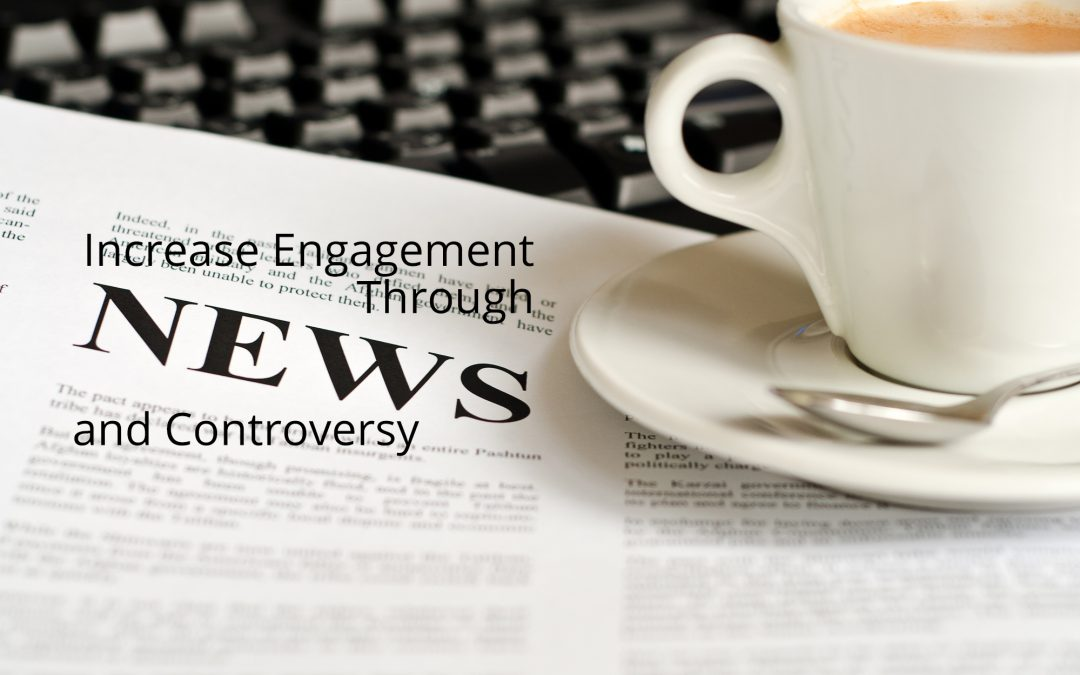 Increase Engagement Through News and Controversy