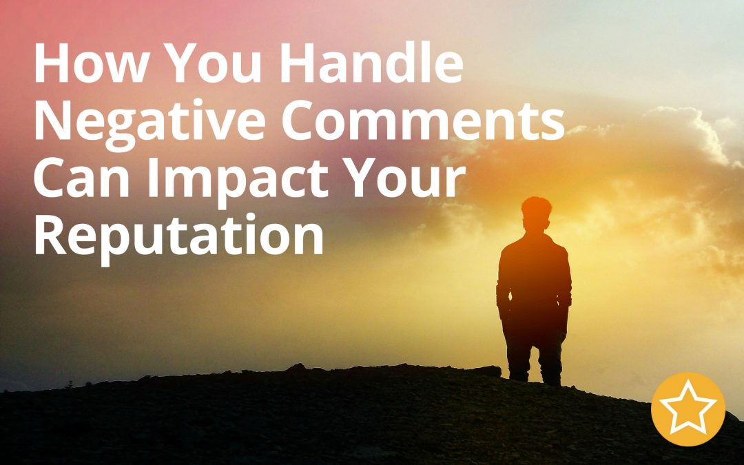 How You Handle Negative Comments Can Impact Your Reputation
