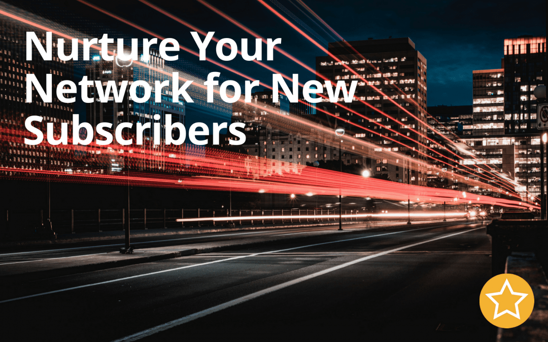 Nurture Your Network for New Subscribers