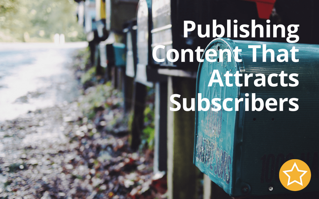 Publishing Content That Attracts Subscribers