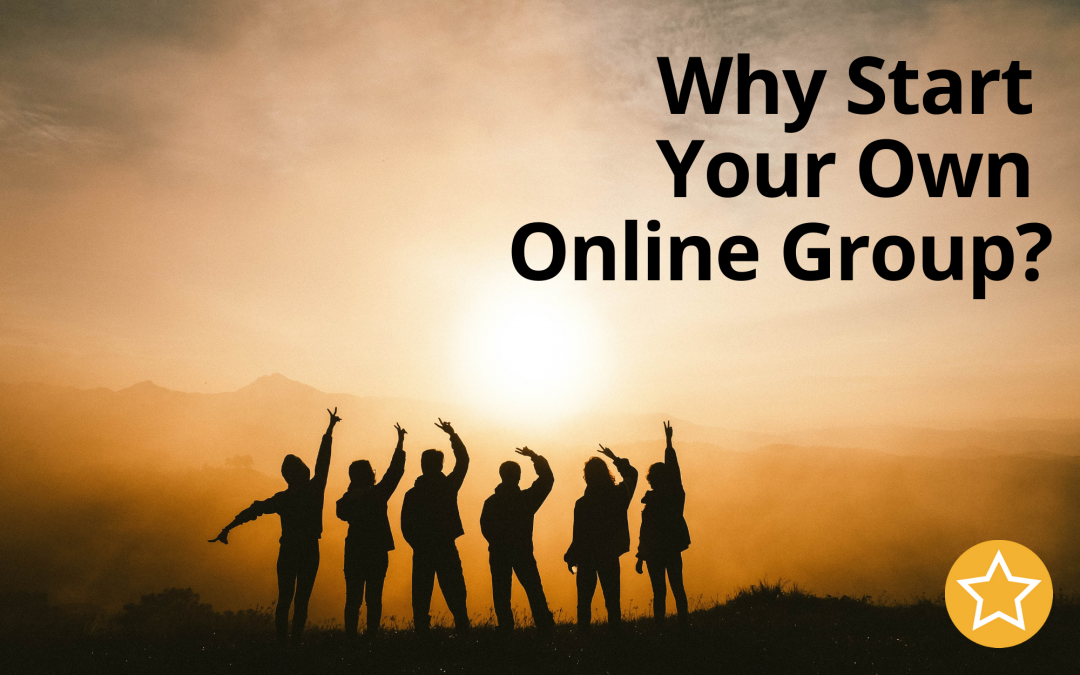 Why Start Your Own Online Group?